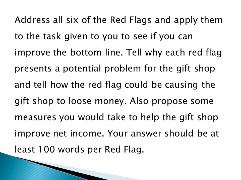 Address all six of the Red Flags and apply them to the task given to you to see if you can improve the bottom line.