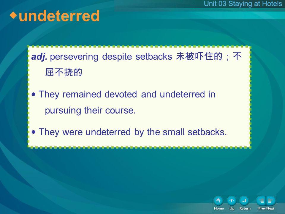 ◆undeterred ◆undeterred adj. persevering despite setbacks 未被吓住的;不屈不挠的