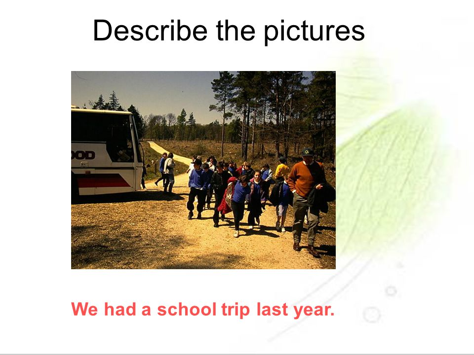 Describe the pictures We had a school trip last year.