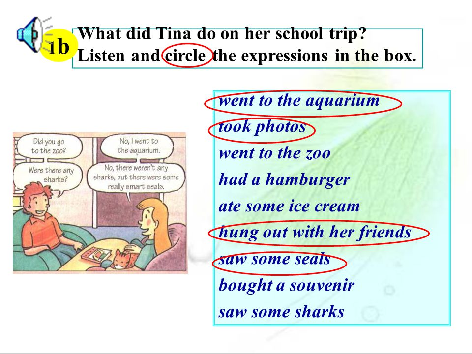 1b What did Tina do on her school trip Listen and circle the expressions in the box. went to the aquarium.