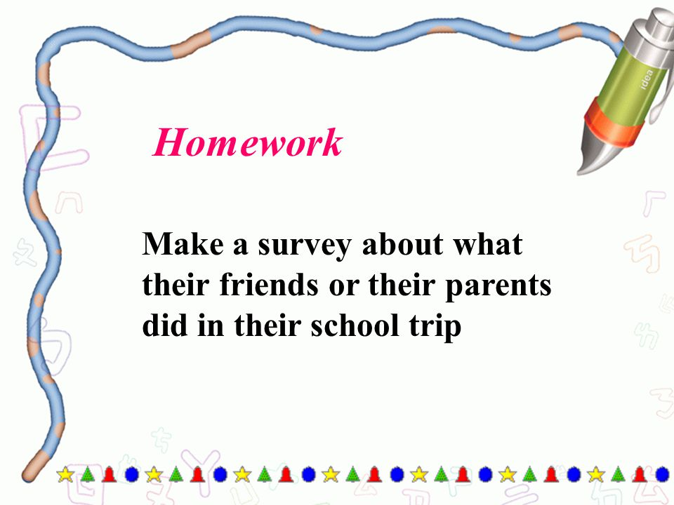 Homework Make a survey about what their friends or their parents did in their school trip