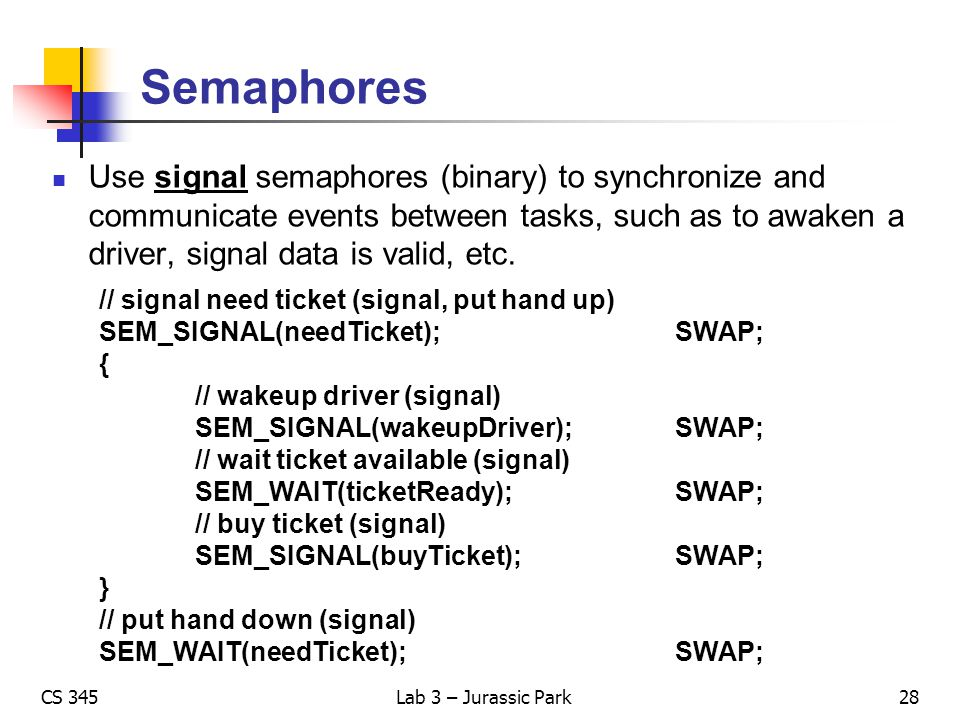 Semaphores Use signal semaphores (binary) to synchronize and communicate events between tasks, such as to awaken a driver, signal data is valid, etc.