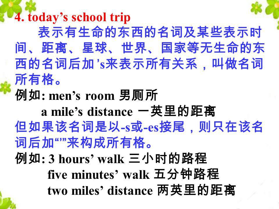 4. today's school trip 表示有生命的东西的名词及某些表示时间、距离、星球、世界、国家等无生命的东西的名词后加 's来表示所有关系,叫做名词所有格。 例如: men's room 男厕所 a mile's distance 一英里的距离.