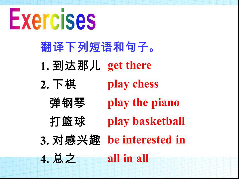 Exercises 翻译下列短语和句子。 1. 到达那儿. 2. 下棋. 弹钢琴. 打篮球. 3. 对感兴趣. 4. 总之. get there. play chess. play the piano.