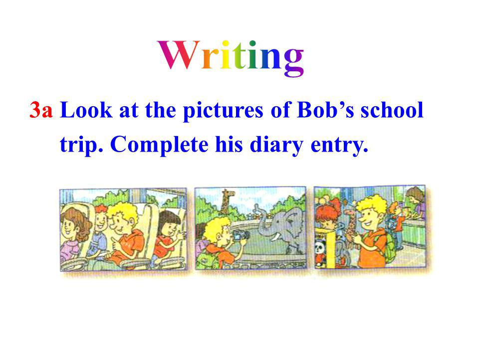 Writing 3a Look at the pictures of Bob's school trip. Complete his diary entry.