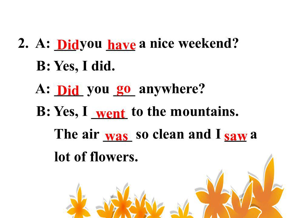 2. A: ___ you ____ a nice weekend