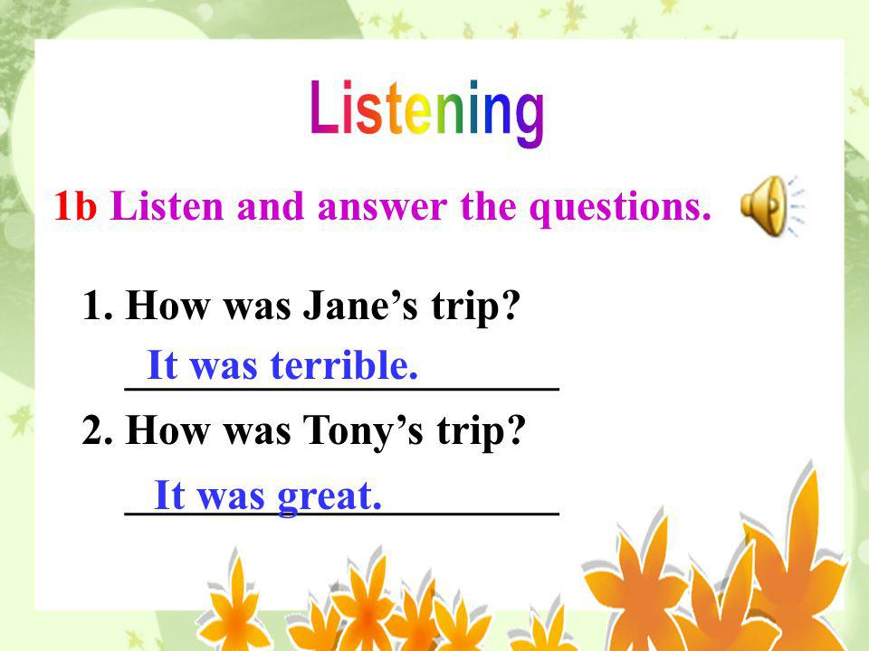 Listening 1b Listen and answer the questions. 1. How was Jane's trip ____________________. 2. How was Tony's trip