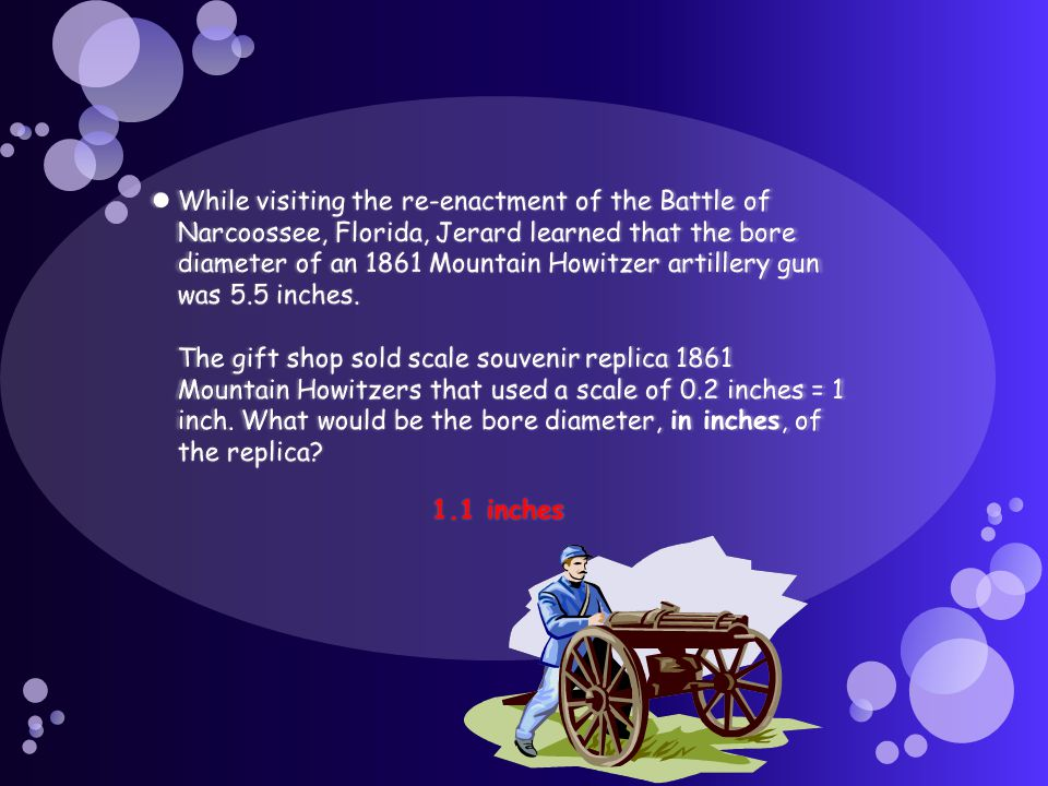 While visiting the re-enactment of the Battle of Narcoossee, Florida, Jerard learned that the bore diameter of an 1861 Mountain Howitzer artillery gun was 5.5 inches. The gift shop sold scale souvenir replica 1861 Mountain Howitzers that used a scale of 0.2 inches = 1 inch. What would be the bore diameter, in inches, of the replica
