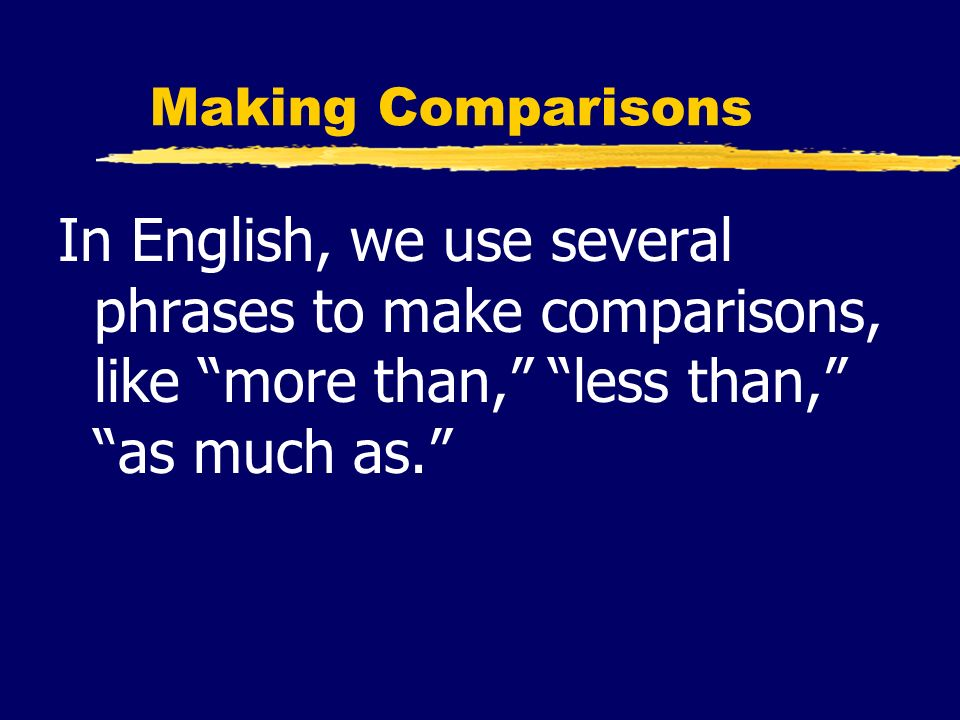 Making Comparisons In English, we use several phrases to make comparisons, like more than, less than, as much as.