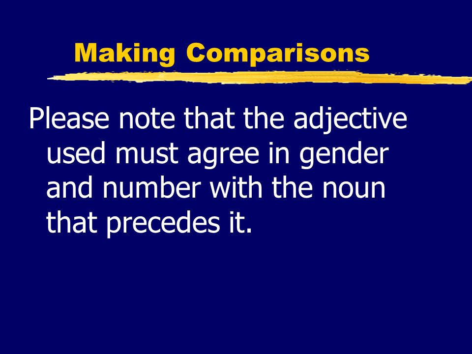Making ComparisonsPlease note that the adjective used must agree in gender and number with the noun that precedes it.