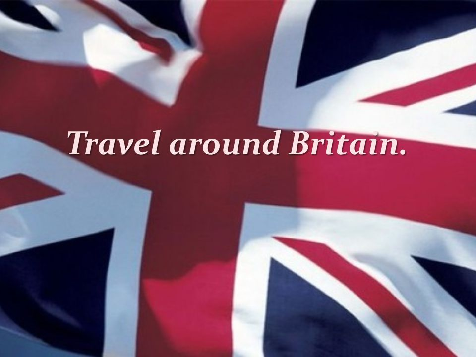 Travel around Britain.