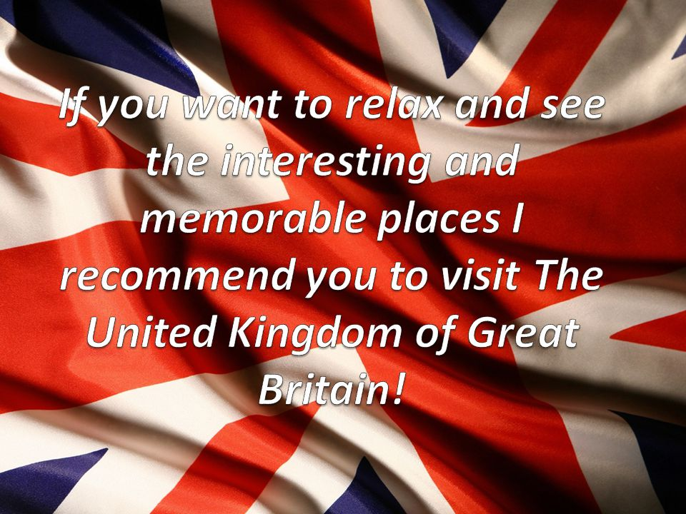 If you want to relax and see the interesting and memorable places I recommend you to visit The United Kingdom of Great Britain!