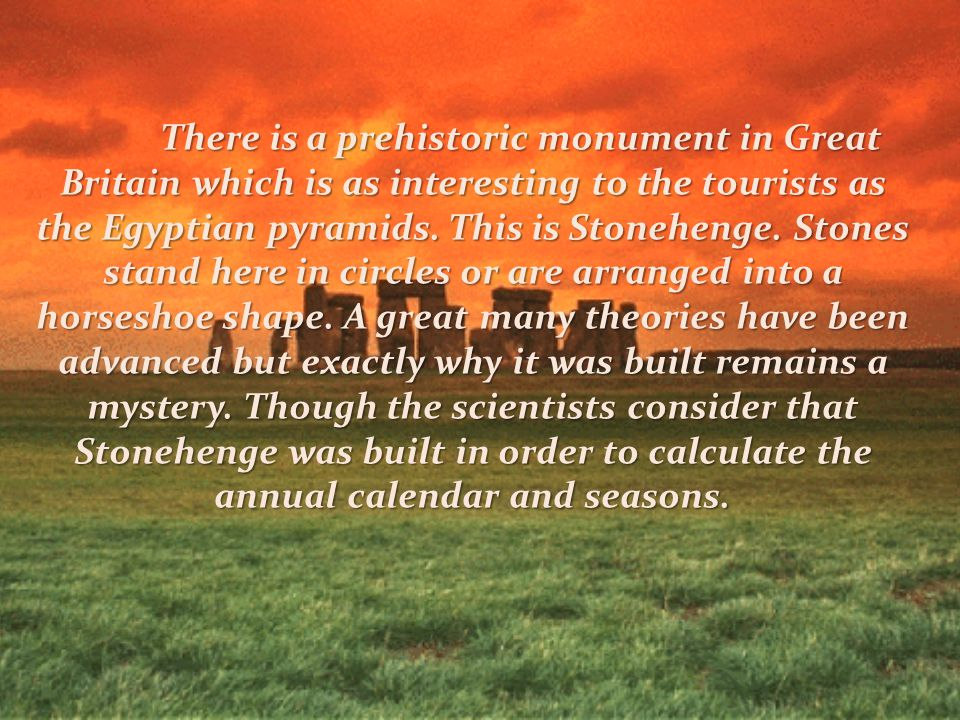 There is a prehistoric monument in Great Britain which is as interesting to the tourists as the Egyptian pyramids.