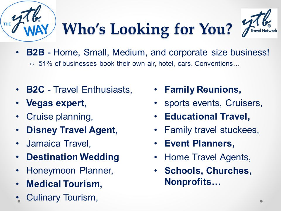 Who's Looking for You B2B - Home, Small, Medium, and corporate size business! 51% of businesses book their own air, hotel, cars, Conventions…