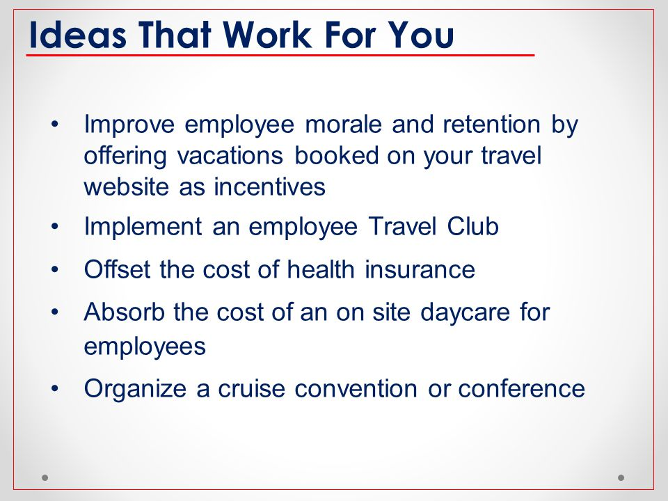 Ideas That Work For You Improve employee morale and retention by offering vacations booked on your travel website as incentives.
