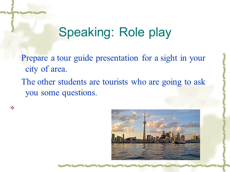 Speaking: Role play Prepare a tour guide presentation for a sight in your city of area.