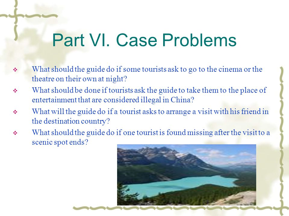 Part VI. Case Problems What should the guide do if some tourists ask to go to the cinema or the theatre on their own at night