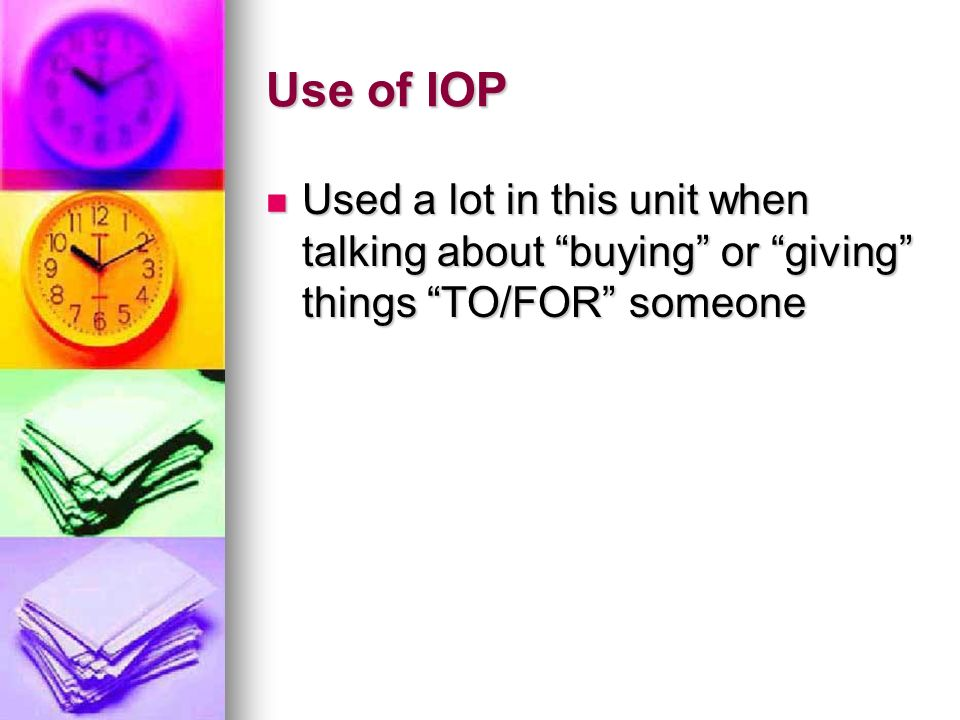 Use of IOP Used a lot in this unit when talking about buying or giving things TO/FOR someone