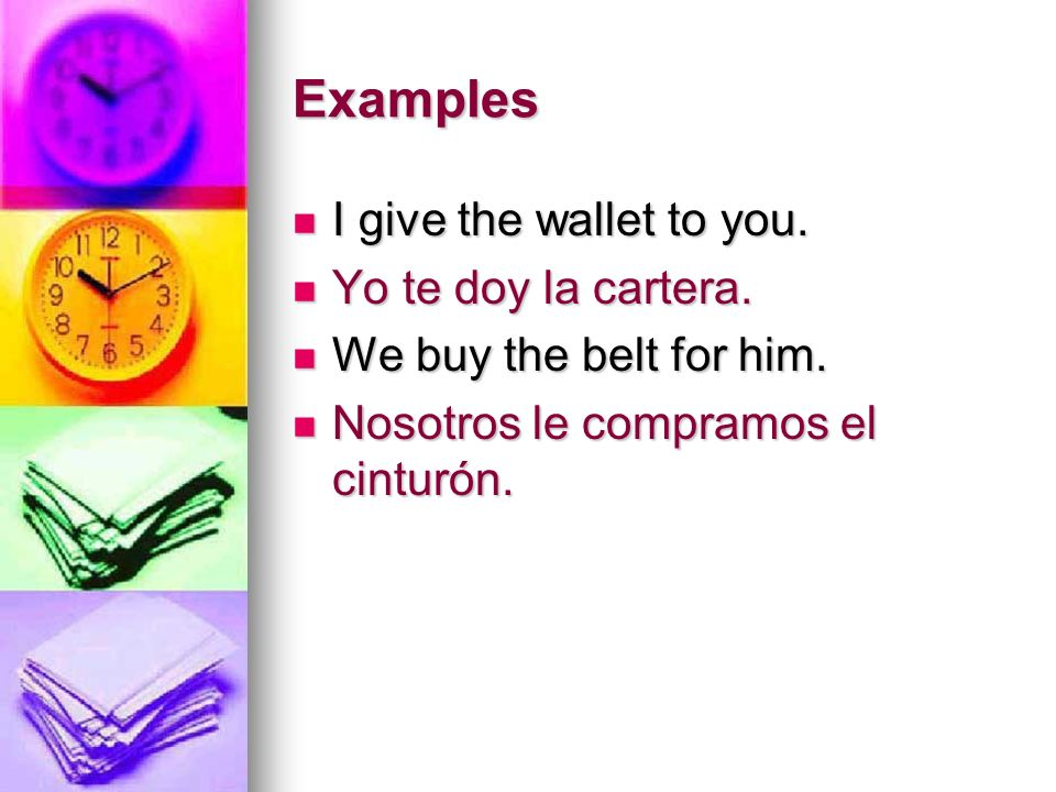Examples I give the wallet to you. Yo te doy la cartera.