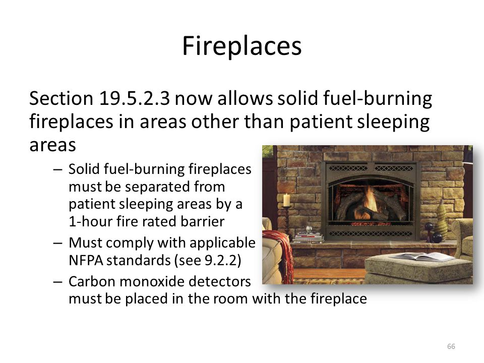 Fireplaces Section 19.5.2.3 now allows solid fuel-burning fireplaces in areas other than patient sleeping areas.