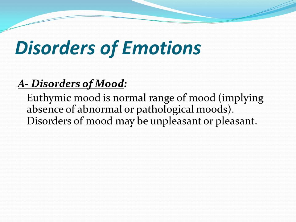 Disorders of Emotions A- Disorders of Mood: