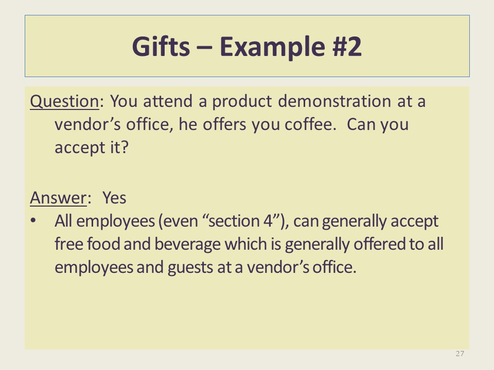 Gifts – Example #2 Question: You attend a product demonstration at a vendor's office, he offers you coffee. Can you accept it