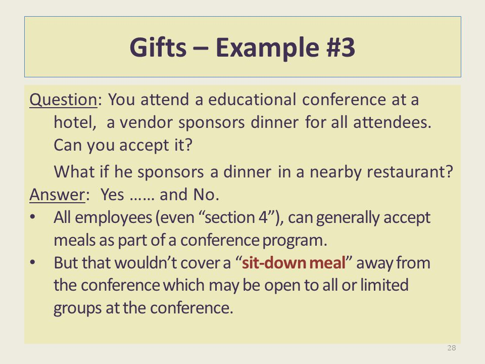 Gifts – Example #3 Question: You attend a educational conference at a hotel, a vendor sponsors dinner for all attendees. Can you accept it