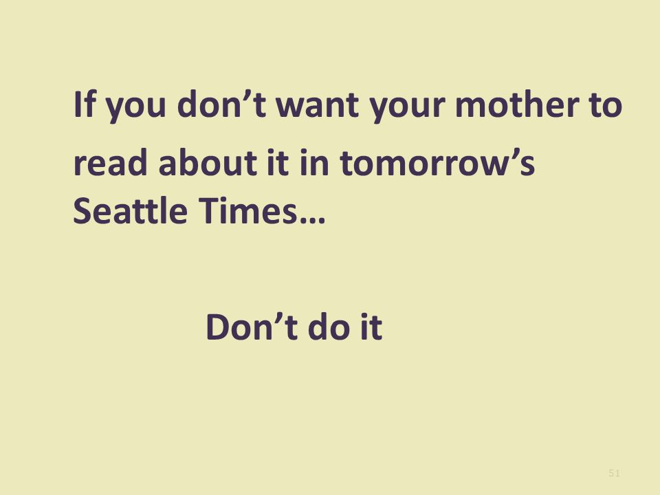 If you don't want your mother to read about it in tomorrow's Seattle Times… Don't do it