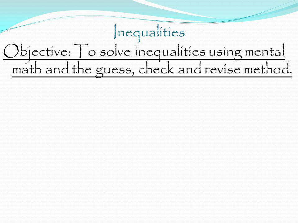 Inequalities Objective: To solve inequalities using mental math and the guess, check and revise method.