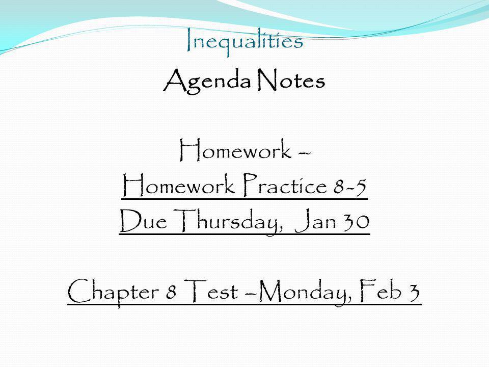 Inequalities Agenda Notes Homework – Homework Practice 8-5 Due Thursday, Jan 30 Chapter 8 Test –Monday, Feb 3