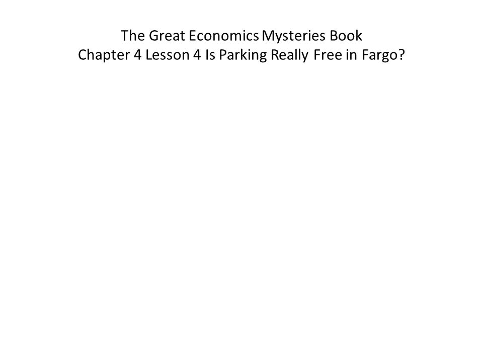 The Great Economics Mysteries Book Chapter 4 Lesson 4 Is Parking Really Free in Fargo