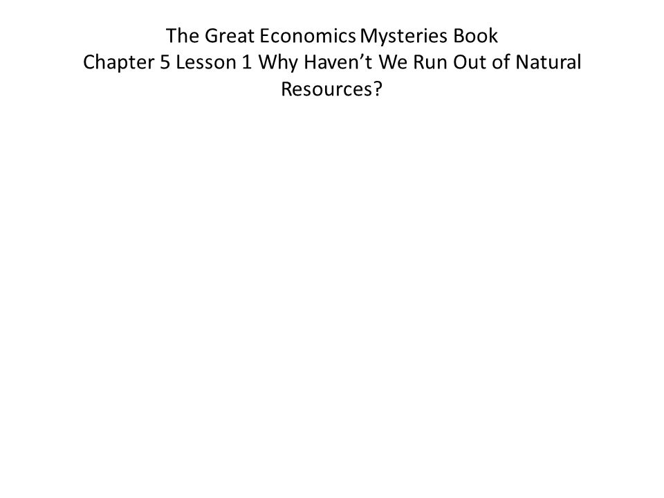 The Great Economics Mysteries Book Chapter 5 Lesson 1 Why Haven't We Run Out of Natural Resources