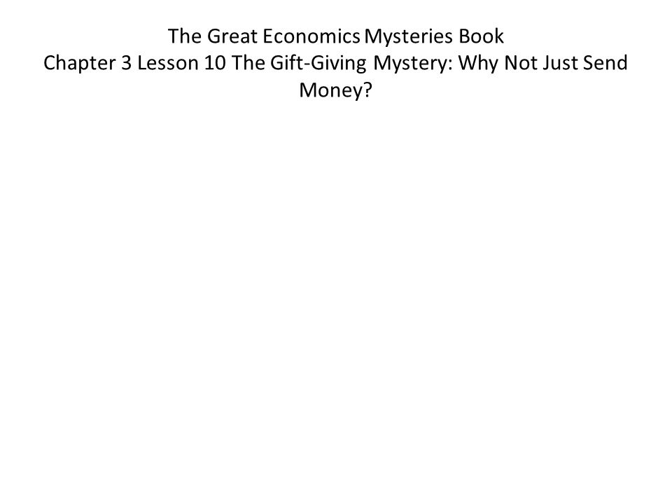 The Great Economics Mysteries Book Chapter 3 Lesson 10 The Gift-Giving Mystery: Why Not Just Send Money