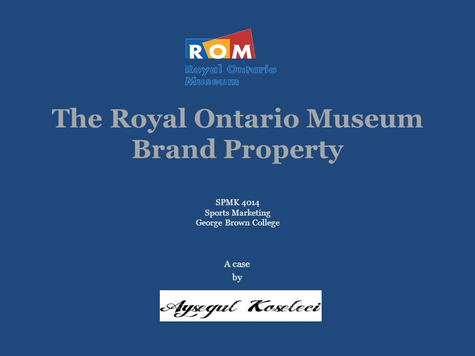 The Royal Ontario Museum Brand Property SPMK 4014 Sports Marketing George Brown College