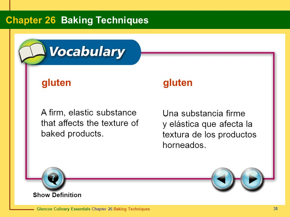 gluten gluten A firm, elastic substance that affects the texture of baked products.