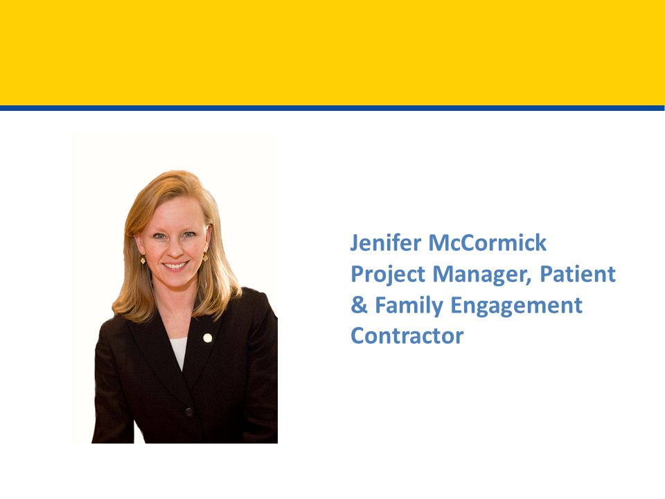 Introduction Jenifer McCormick Project Manager, Patient & Family Engagement Contractor