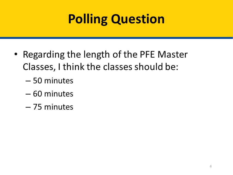 Polling Question Regarding the length of the PFE Master Classes, I think the classes should be: 50 minutes.
