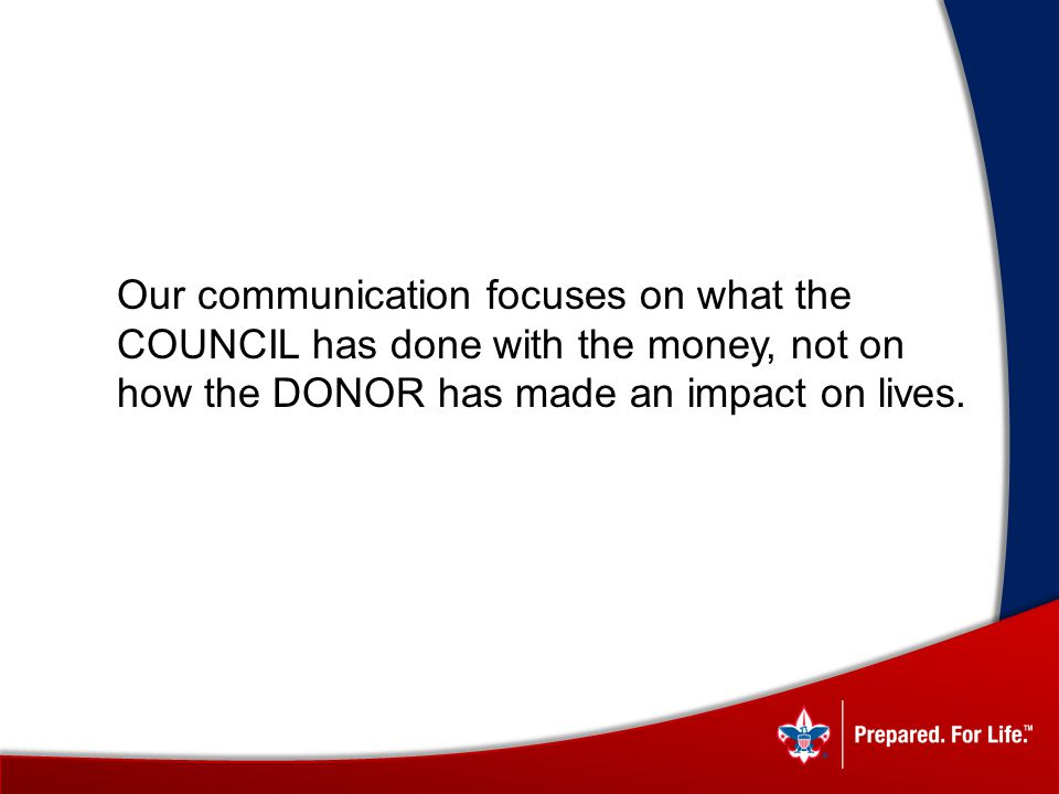 Our communication focuses on what the COUNCIL has done with the money, not on how the DONOR has made an impact on lives.