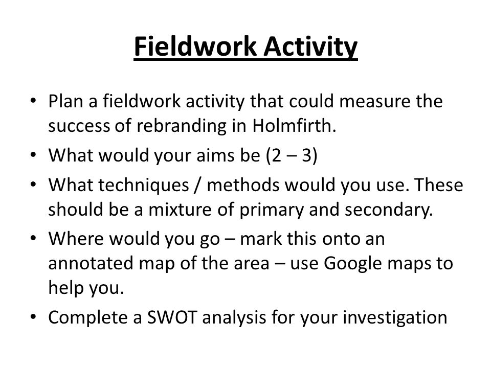 Fieldwork Activity Plan a fieldwork activity that could measure the success of rebranding in Holmfirth.
