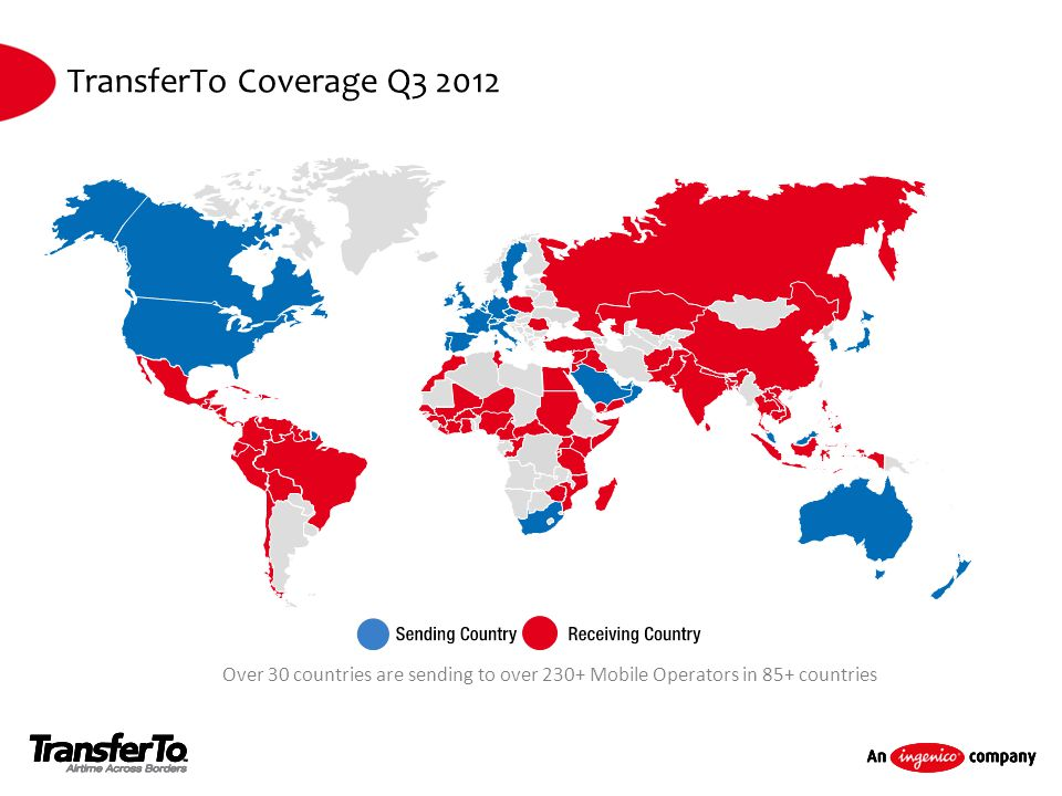 TransferTo Coverage Q3 2012 Over 30 countries are sending to over 230+ Mobile Operators in 85+ countries.