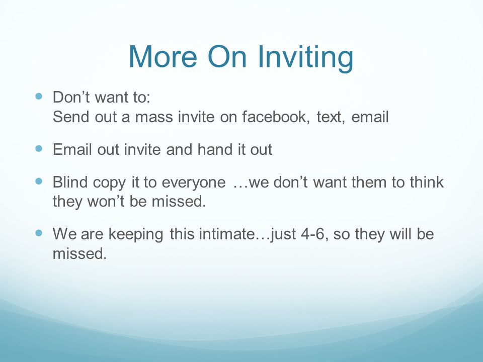 More On Inviting Don't want to: Send out a mass invite on facebook, text, email. Email out invite and hand it out.