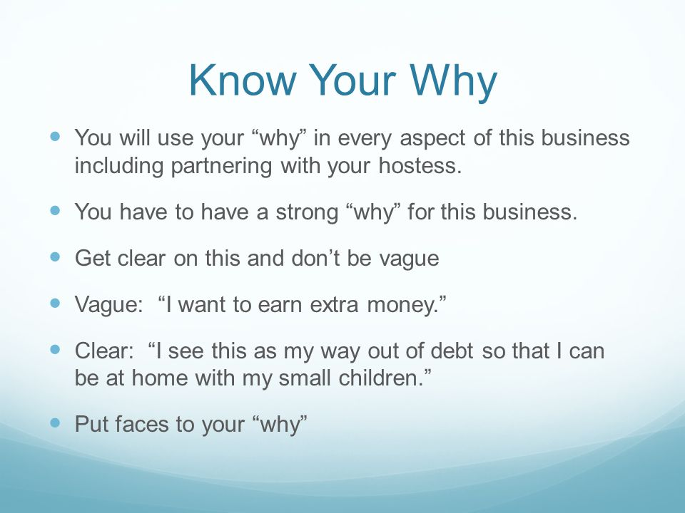Know Your Why You will use your why in every aspect of this business including partnering with your hostess.