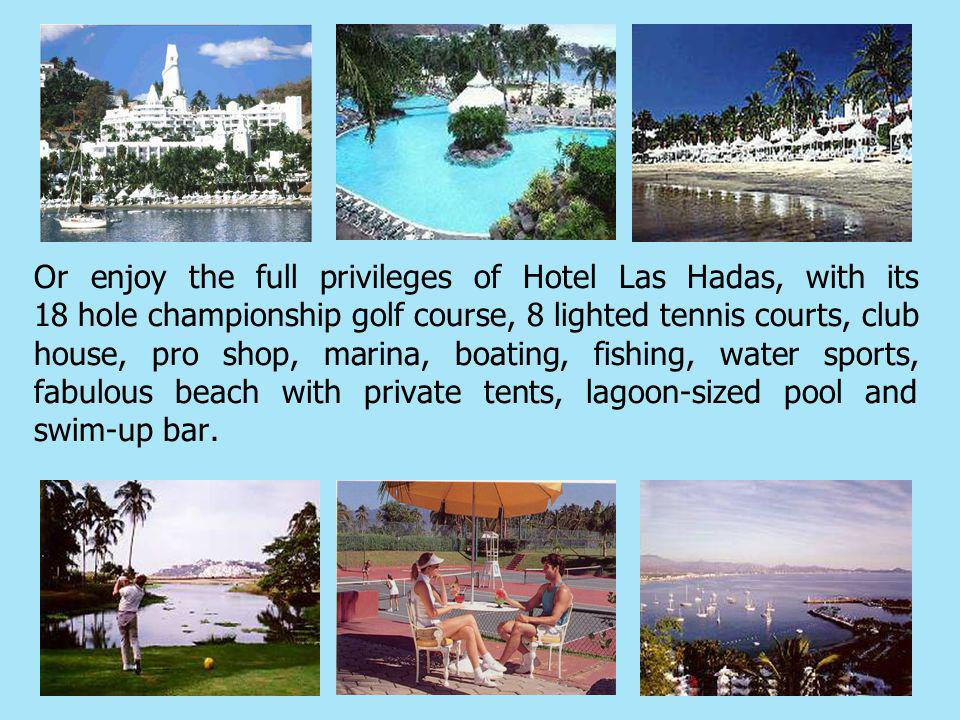 Or enjoy the full privileges of Hotel Las Hadas, with its 18 hole championship golf course, 8 lighted tennis courts, club house, pro shop, marina, boating, fishing, water sports, fabulous beach with private tents, lagoon-sized pool and swim-up bar.