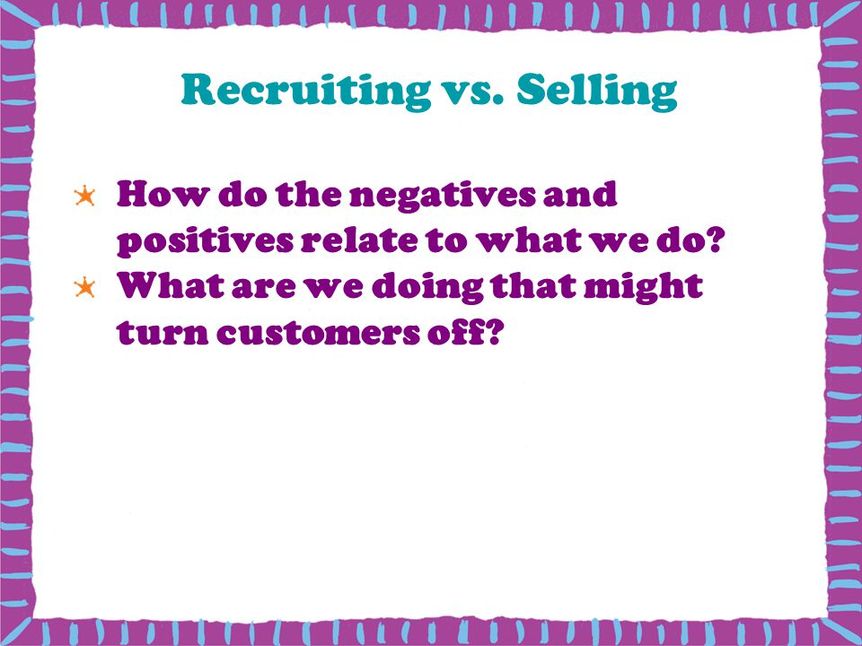 Recruiting vs. Selling How do the negatives and positives relate to what we do What are we doing that might turn customers off