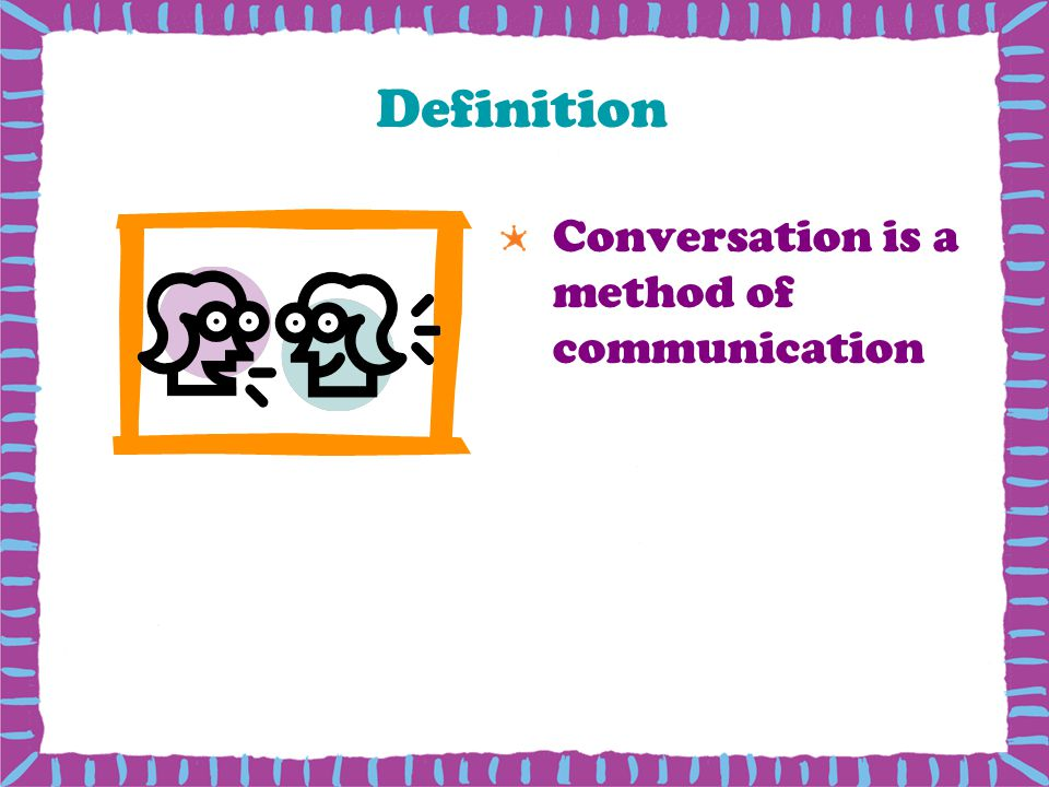 Definition Conversation is a method of communication