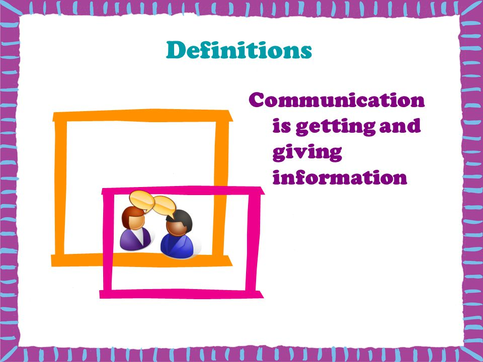 Definitions Communication is getting and giving information