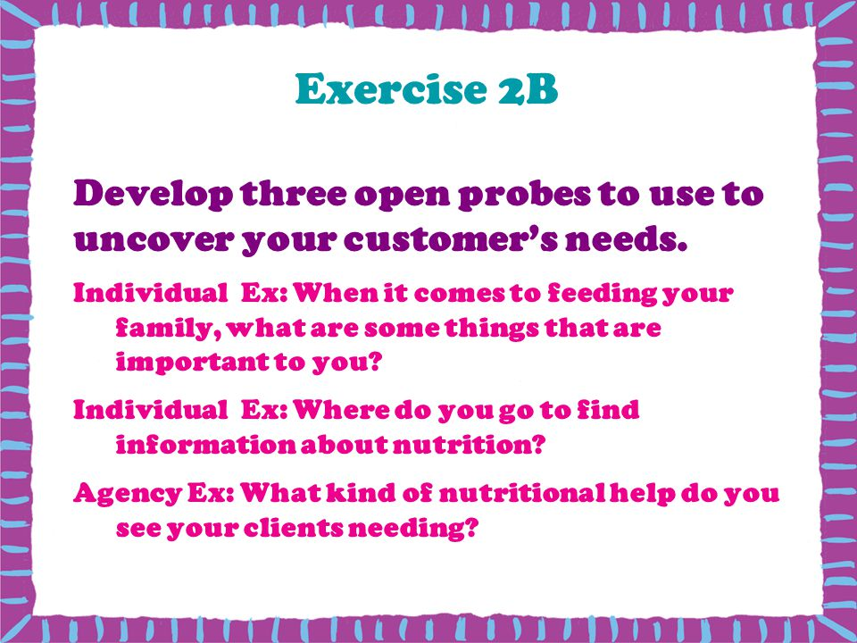 Exercise 2B Develop three open probes to use to uncover your customer's needs.