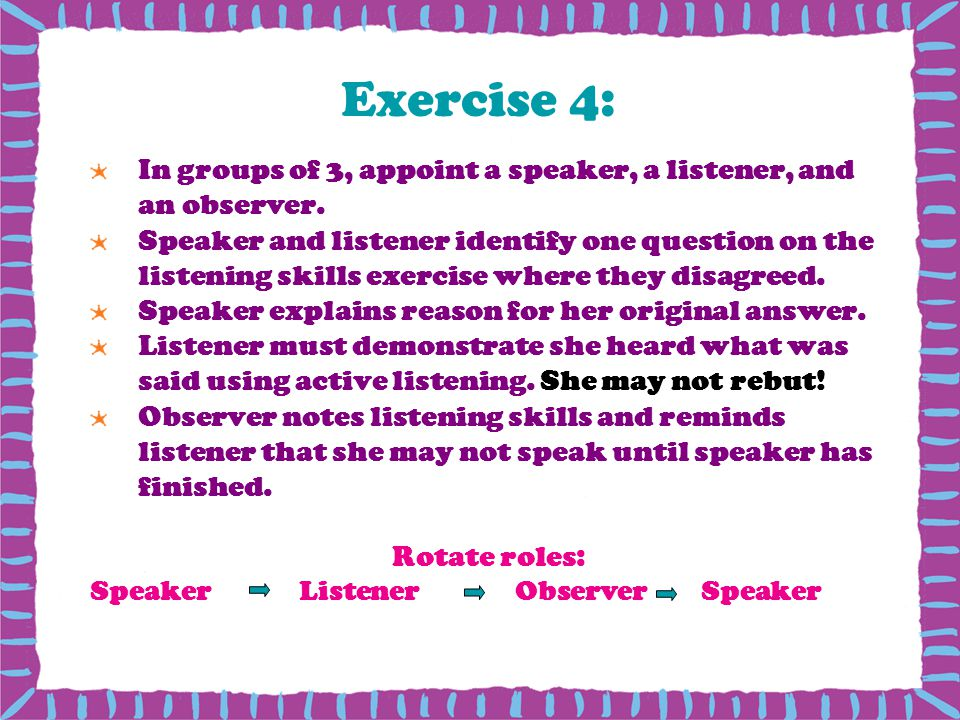 Exercise 4: In groups of 3, appoint a speaker, a listener, and an observer.
