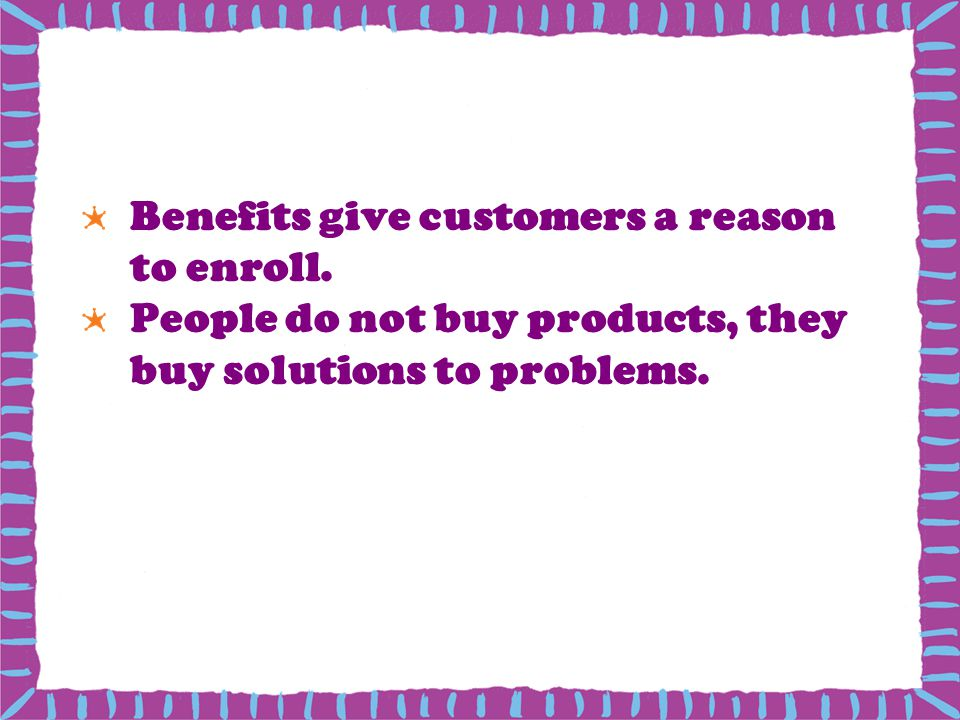 Benefits give customers a reason to enroll.