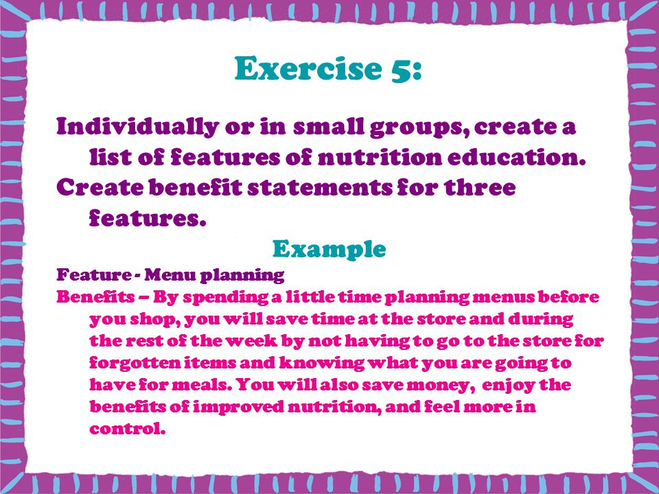 Exercise 5: Individually or in small groups, create a list of features of nutrition education. Create benefit statements for three features.